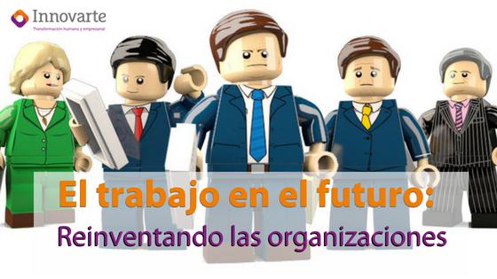 El trabajo en el futuro: Reinventando las organizaciones
