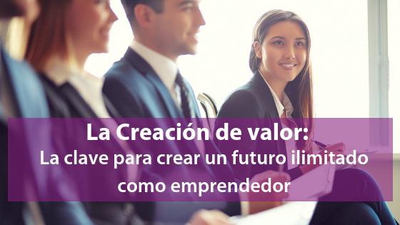 La Creación de valor: La clave para crear un futuro ilimitado como emprendedor