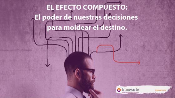EL EFECTO COMPUESTO: El poder de nuestras decisiones para moldear el destino.